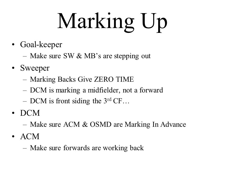 Marking Up Goal-keeper –Make sure SW & MB's are stepping out Sweeper –Marking Backs Give ZERO TIME –DCM is marking a midfielder, not a forward –DCM is front siding the 3 rd CF… DCM –Make sure ACM & OSMD are Marking In Advance ACM –Make sure forwards are working back