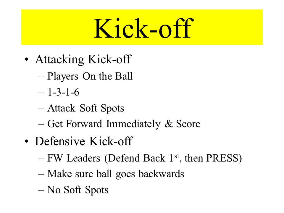 Kick-off Attacking Kick-off –Players On the Ball –1-3-1-6 –Attack Soft Spots –Get Forward Immediately & Score Defensive Kick-off –FW Leaders (Defend Back 1 st, then PRESS) –Make sure ball goes backwards –No Soft Spots