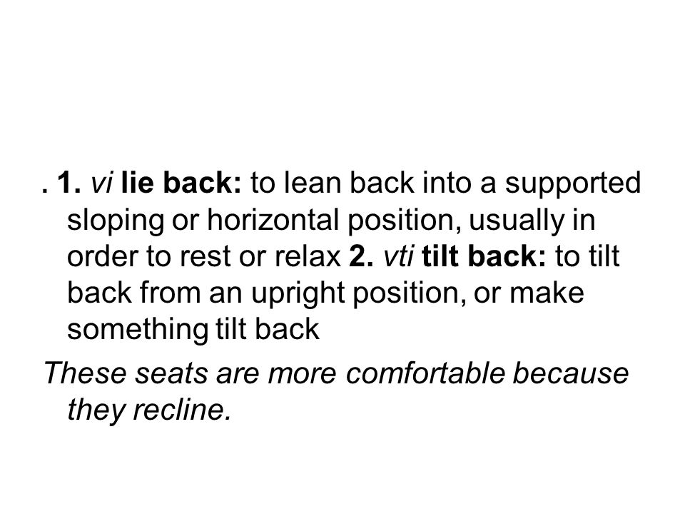 . 1. vi lie back: to lean back into a supported sloping or horizontal position, usually in order to rest or relax 2. vti tilt back: to tilt back from