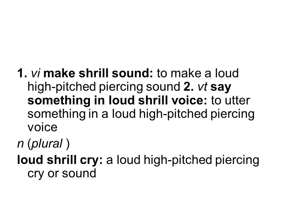 1. vi make shrill sound: to make a loud high-pitched piercing sound 2.