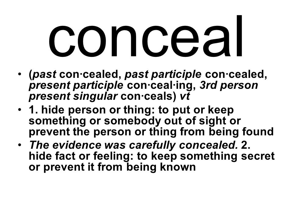 conceal (past con·cealed, past participle con·cealed, present participle con·ceal·ing, 3rd person present singular con·ceals) vt 1.