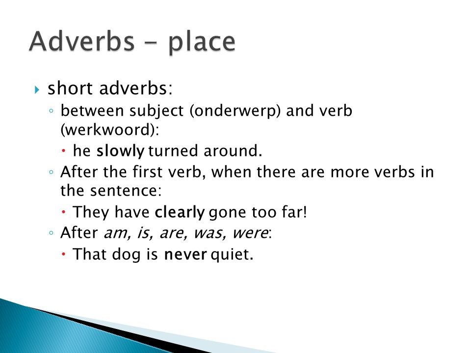  short adverbs: ◦ between subject (onderwerp) and verb (werkwoord):  he slowly turned around.