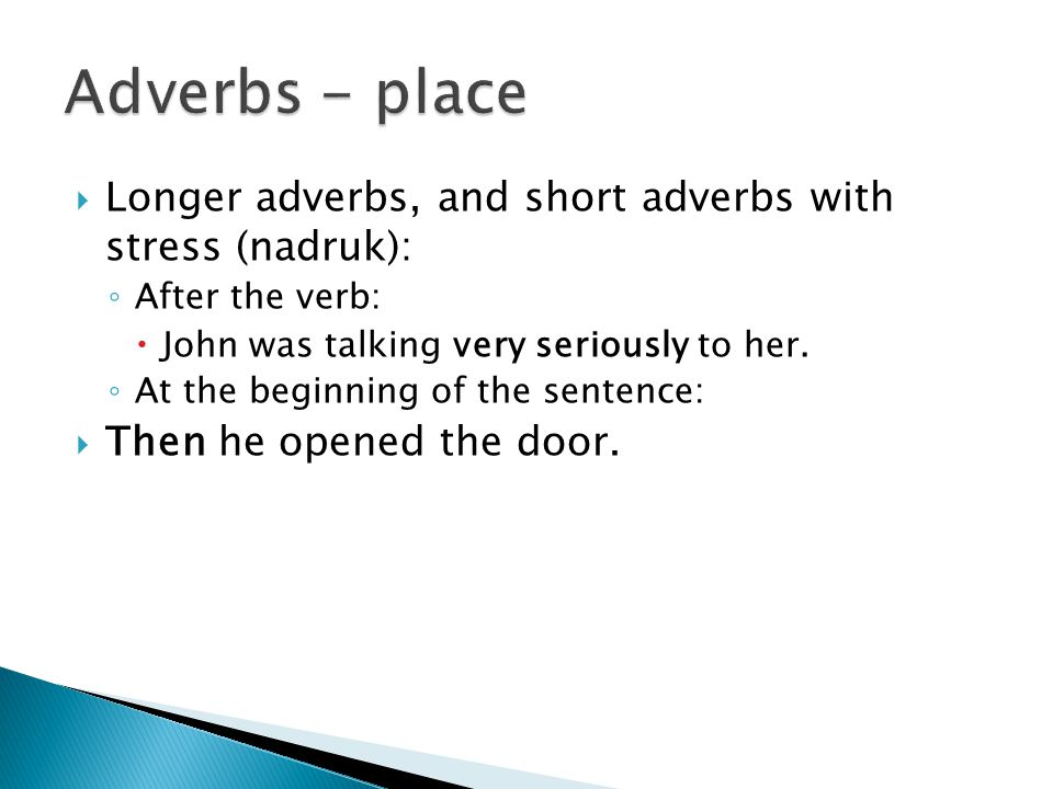  Longer adverbs, and short adverbs with stress (nadruk): ◦ After the verb:  John was talking very seriously to her.