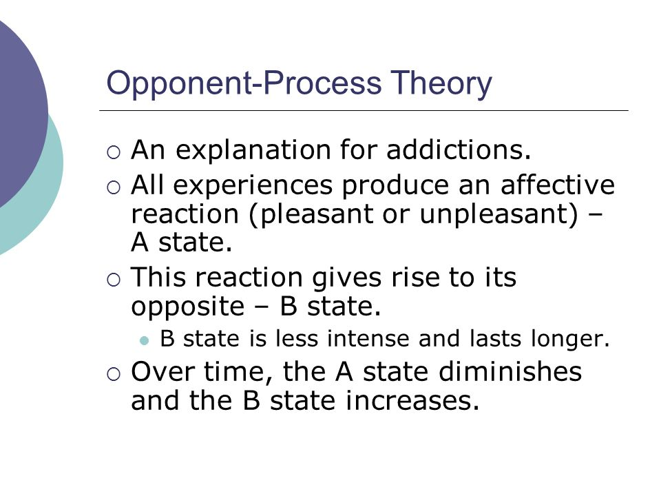 Opponent-Process Theory  An explanation for addictions.  All experiences produce an affective reaction (pleasant or unpleasant) – A state.  This re