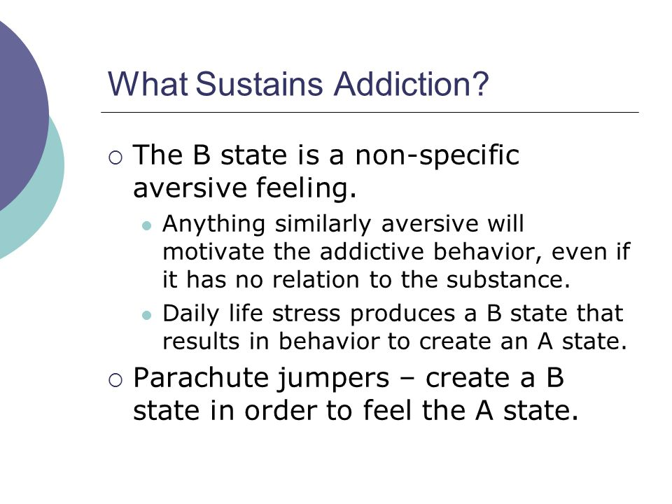 What Sustains Addiction?  The B state is a non-specific aversive feeling. Anything similarly aversive will motivate the addictive behavior, even if i