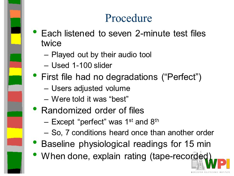 Procedure Each listened to seven 2-minute test files twice –Played out by their audio tool –Used 1-100 slider First file had no degradations ( Perfect ) –Users adjusted volume –Were told it was best Randomized order of files –Except perfect was 1 st and 8 th –So, 7 conditions heard once than another order Baseline physiological readings for 15 min When done, explain rating (tape-recorded)
