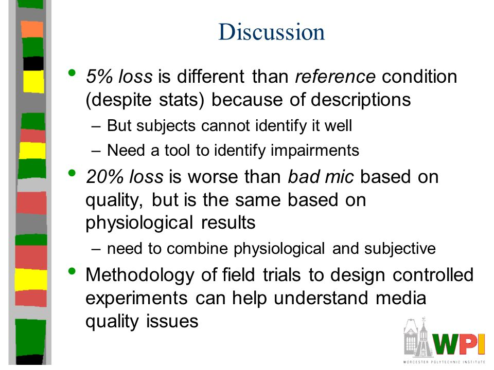 Discussion 5% loss is different than reference condition (despite stats) because of descriptions –But subjects cannot identify it well –Need a tool to identify impairments 20% loss is worse than bad mic based on quality, but is the same based on physiological results –need to combine physiological and subjective Methodology of field trials to design controlled experiments can help understand media quality issues