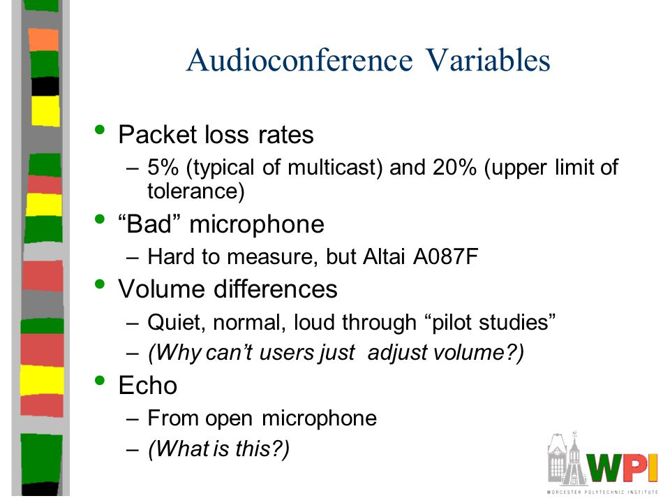 Audioconference Variables Packet loss rates –5% (typical of multicast) and 20% (upper limit of tolerance) Bad microphone –Hard to measure, but Altai A087F Volume differences –Quiet, normal, loud through pilot studies –(Why can't users just adjust volume?) Echo –From open microphone –(What is this?)