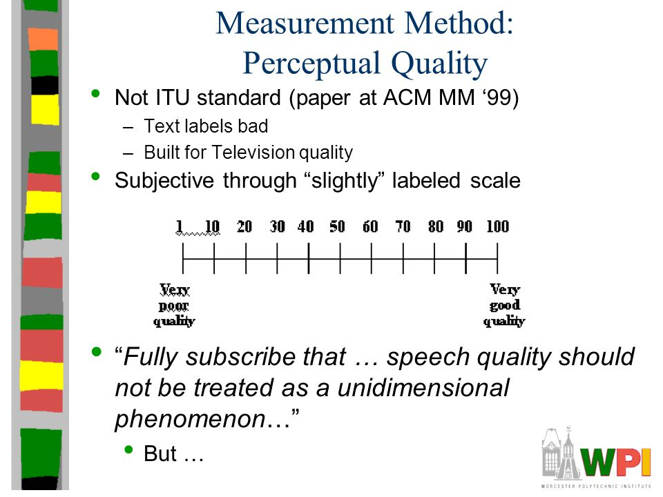 Measurement Method: Perceptual Quality Not ITU standard (paper at ACM MM '99) –Text labels bad –Built for Television quality Subjective through slightly labeled scale Fully subscribe that … speech quality should not be treated as a unidimensional phenomenon… But …