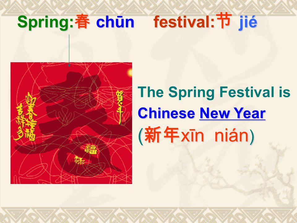 Spring: 春 chūn festival: 节 jié The Spring Festival is Chinese New Year ( 新年 xīn nián )