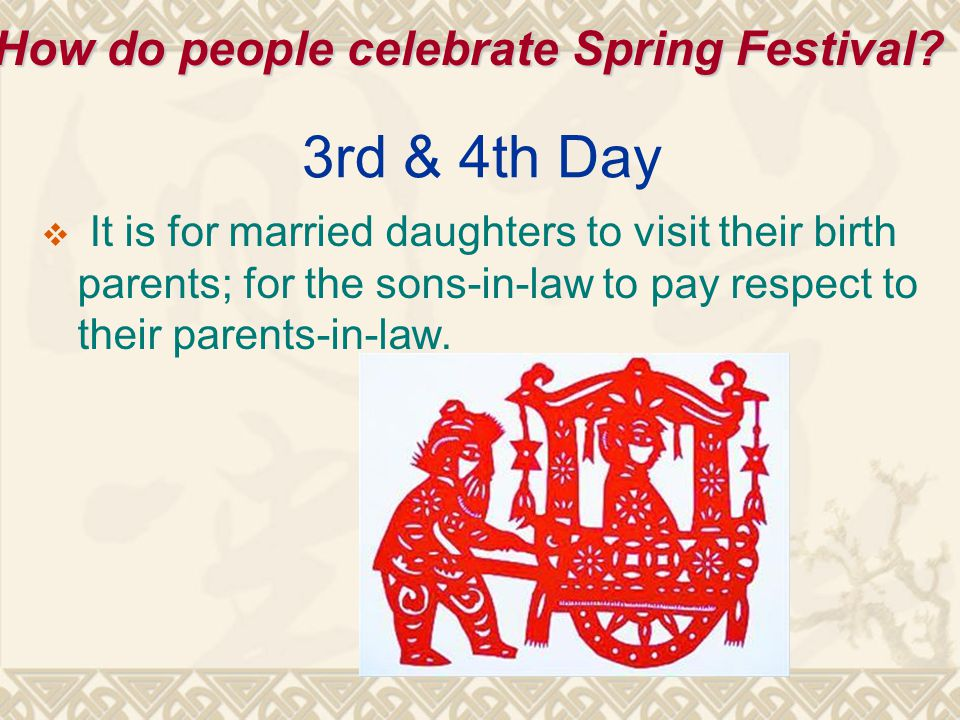 3rd & 4th Day  It is for married daughters to visit their birth parents; for the sons-in-law to pay respect to their parents-in-law.