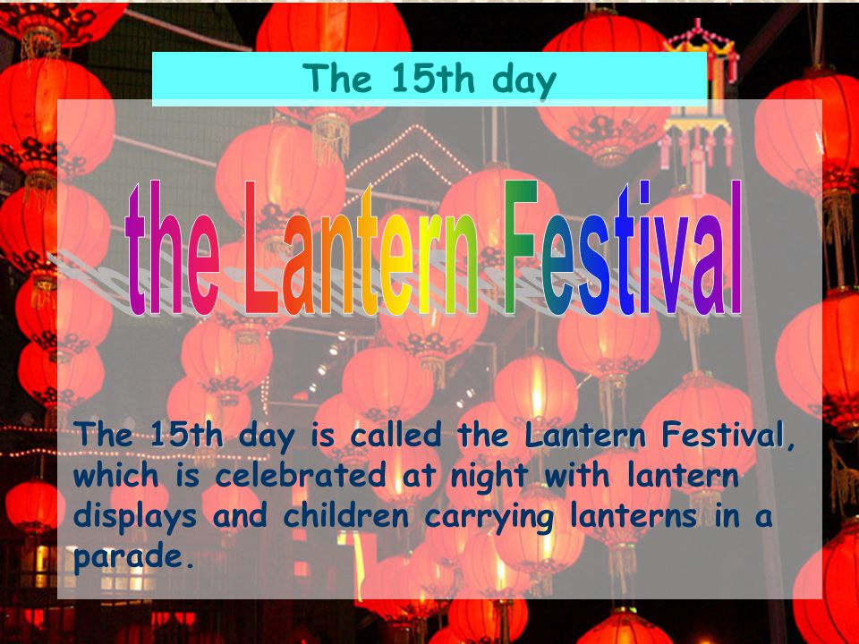 The 15th day 15ththe Lantern Festival The 15th day is called the Lantern Festival, which is celebrated at night with lantern displays and children carrying lanterns in a parade.