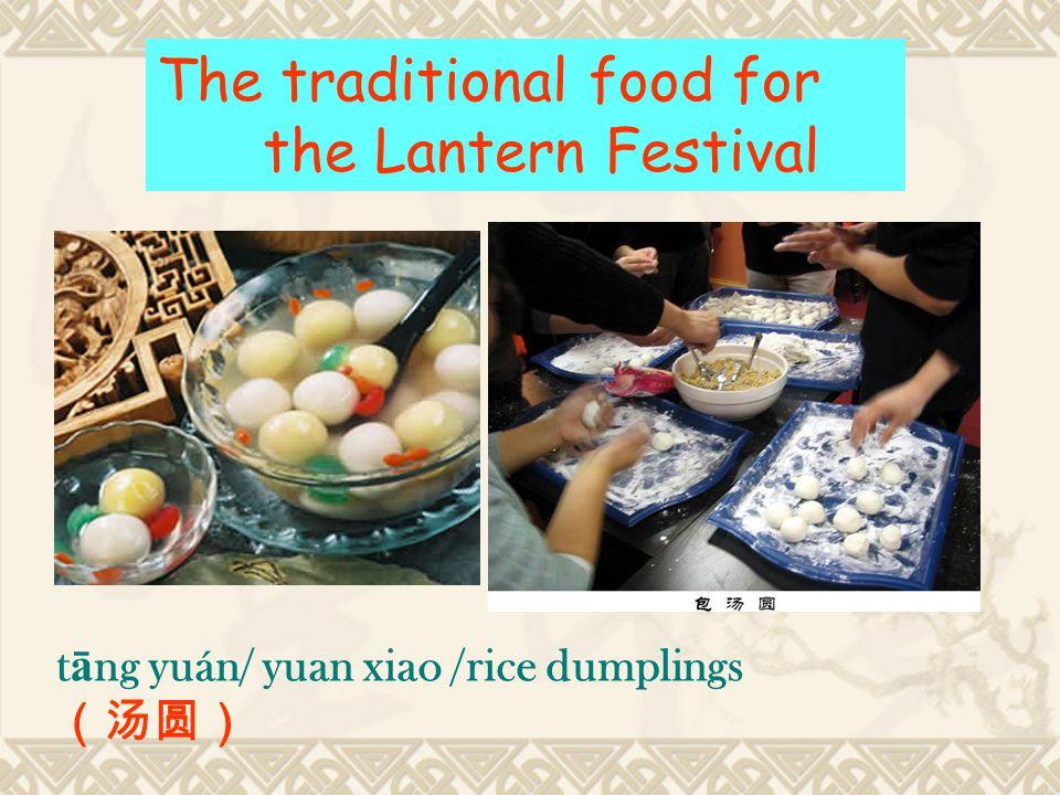 t ā ng yuán/ yuan xiao /rice dumplings (汤圆) The traditional food for the Lantern Festival