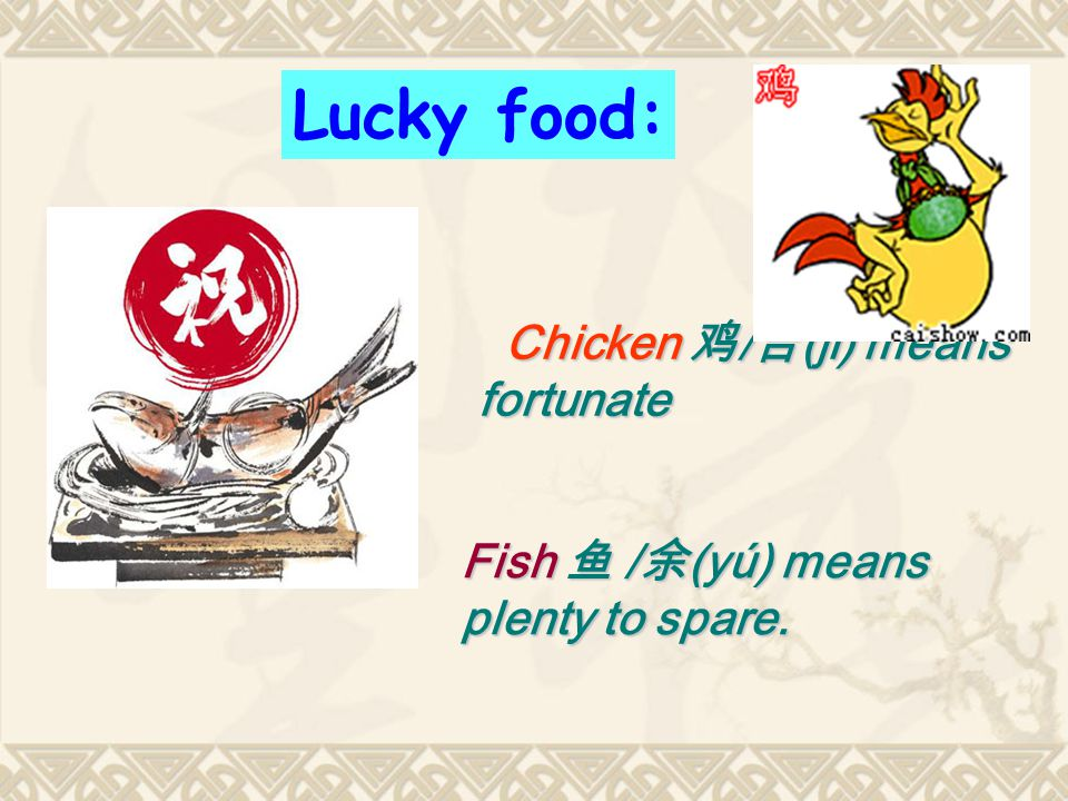 Chicken 鸡 / 吉 (jī) means fortunate Lucky food: Fish 鱼 / 余 (yú) means plenty to spare.