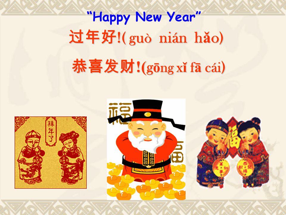 Happy New Year 过年好 !( gu ò nián h ǎ o) 恭喜发财 !( g ō ng x ǐ f ā cái )
