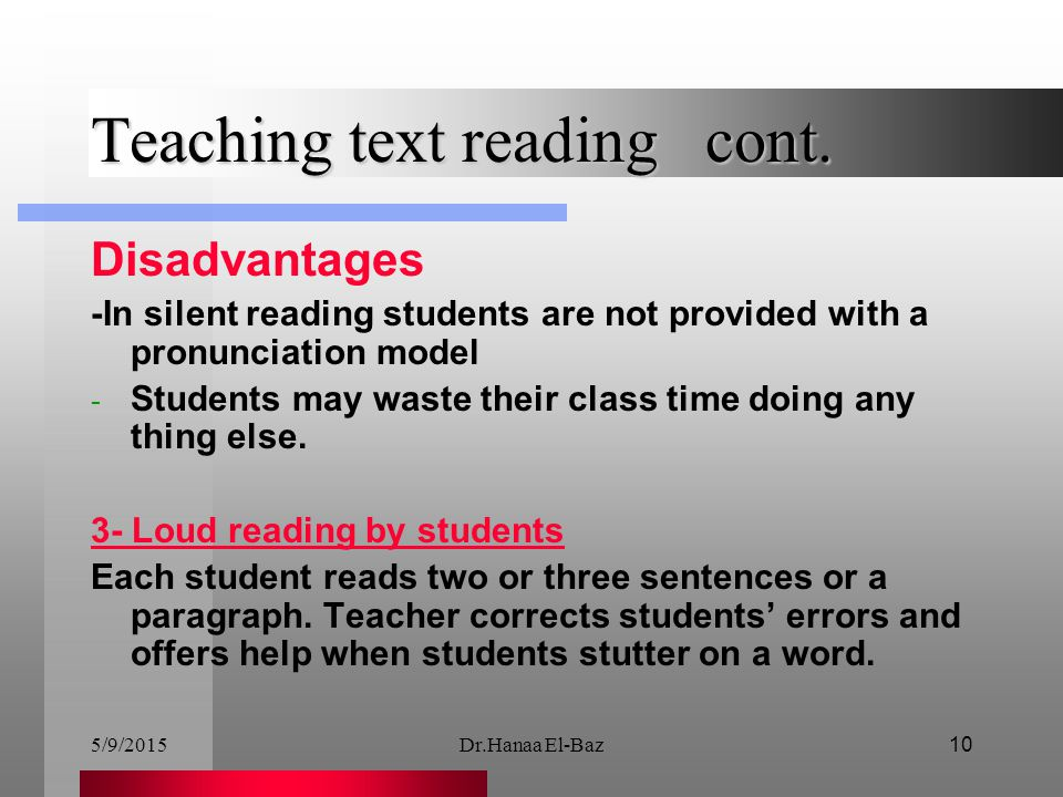 5/9/2015Dr.Hanaa El-Baz10 Teaching text reading cont. Disadvantages -In silent reading students are not provided with a pronunciation model - Students