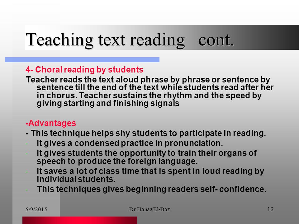 5/9/2015Dr.Hanaa El-Baz12 Teaching text reading cont. 4- Choral reading by students Teacher reads the text aloud phrase by phrase or sentence by sente