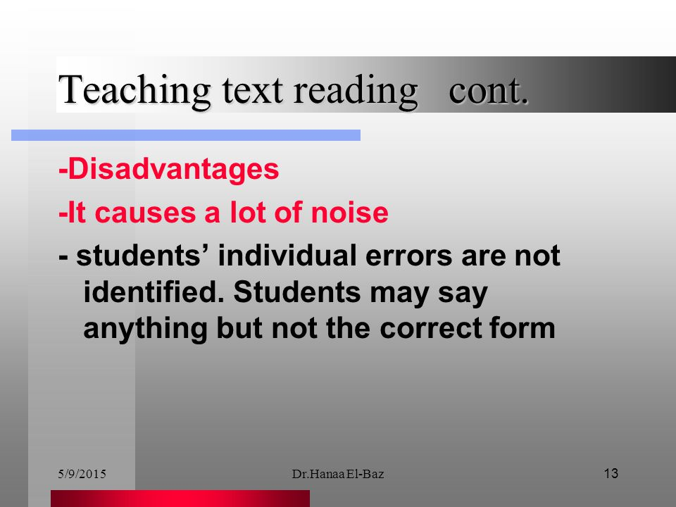 5/9/2015Dr.Hanaa El-Baz13 Teaching text reading cont. -Disadvantages -It causes a lot of noise - students' individual errors are not identified. Stude
