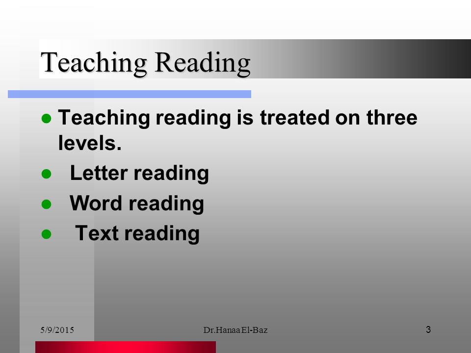 5/9/2015Dr.Hanaa El-Baz3 Teaching Reading Teaching reading is treated on three levels. Letter reading Word reading Text reading