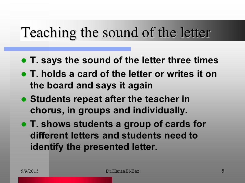 5/9/2015Dr.Hanaa El-Baz5 Teaching the sound of the letter T. says the sound of the letter three times T. holds a card of the letter or writes it on th