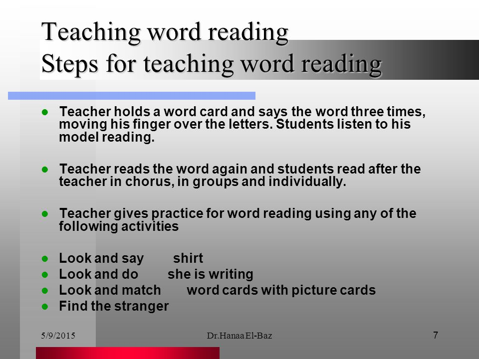5/9/2015Dr.Hanaa El-Baz7 Teaching word reading Steps for teaching word reading Teacher holds a word card and says the word three times, moving his fin