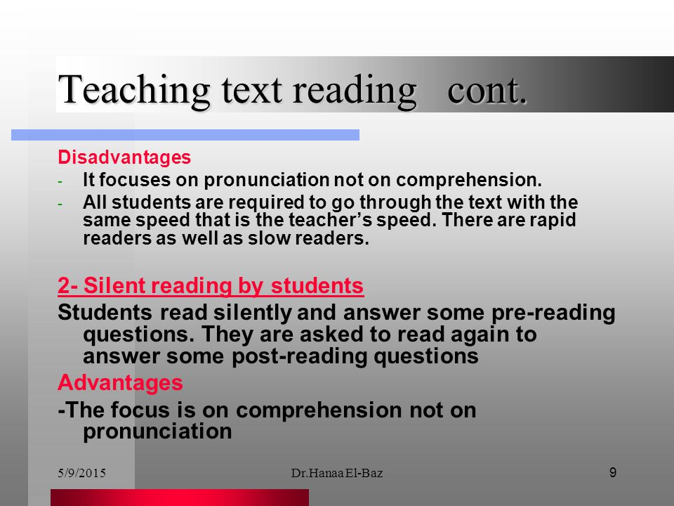 5/9/2015Dr.Hanaa El-Baz9 Teaching text reading cont. Disadvantages - It focuses on pronunciation not on comprehension. - All students are required to