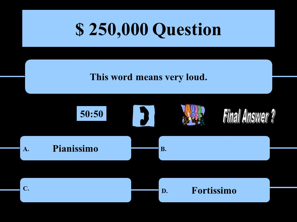 $ 250,000 Question This word means very loud. PianissimoPrestissimo PrestoFortissimo A.B.
