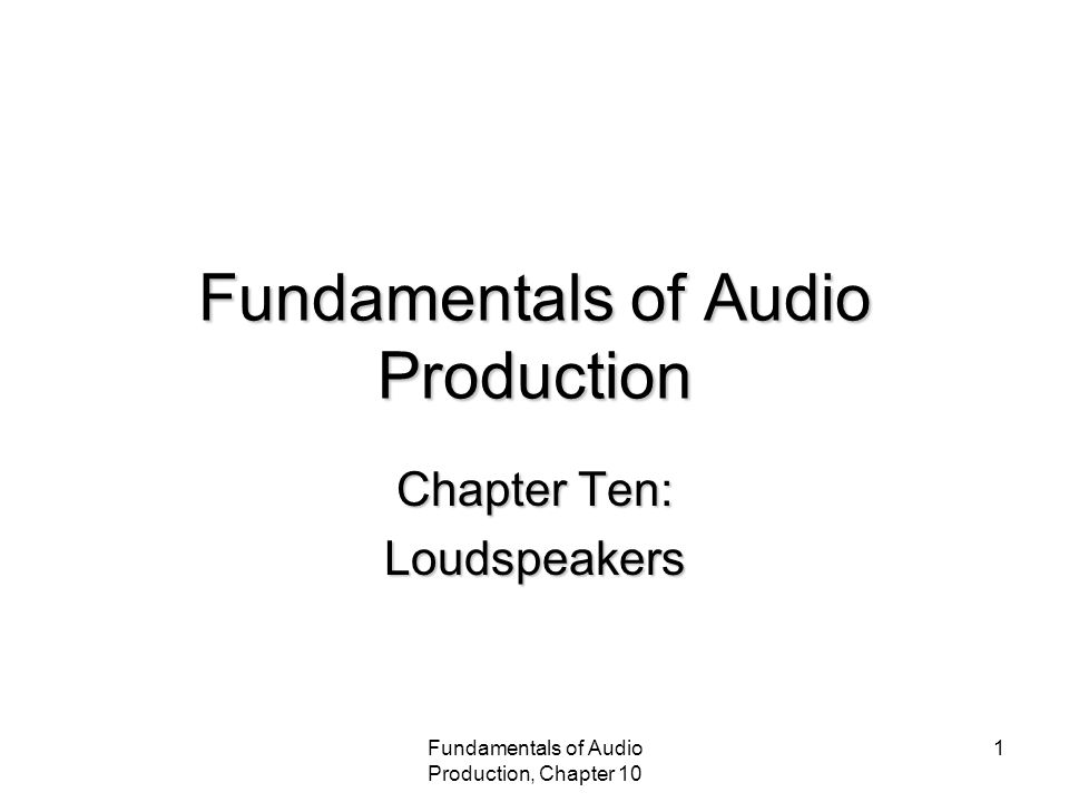 Fundamentals of Audio Production, Chapter 10 1 Fundamentals of Audio Production Chapter Ten: Loudspeakers