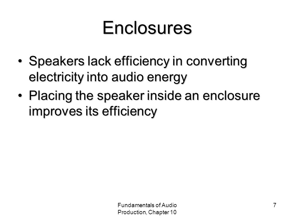 Fundamentals of Audio Production, Chapter 10 7 Enclosures Speakers lack efficiency in converting electricity into audio energySpeakers lack efficiency in converting electricity into audio energy Placing the speaker inside an enclosure improves its efficiencyPlacing the speaker inside an enclosure improves its efficiency