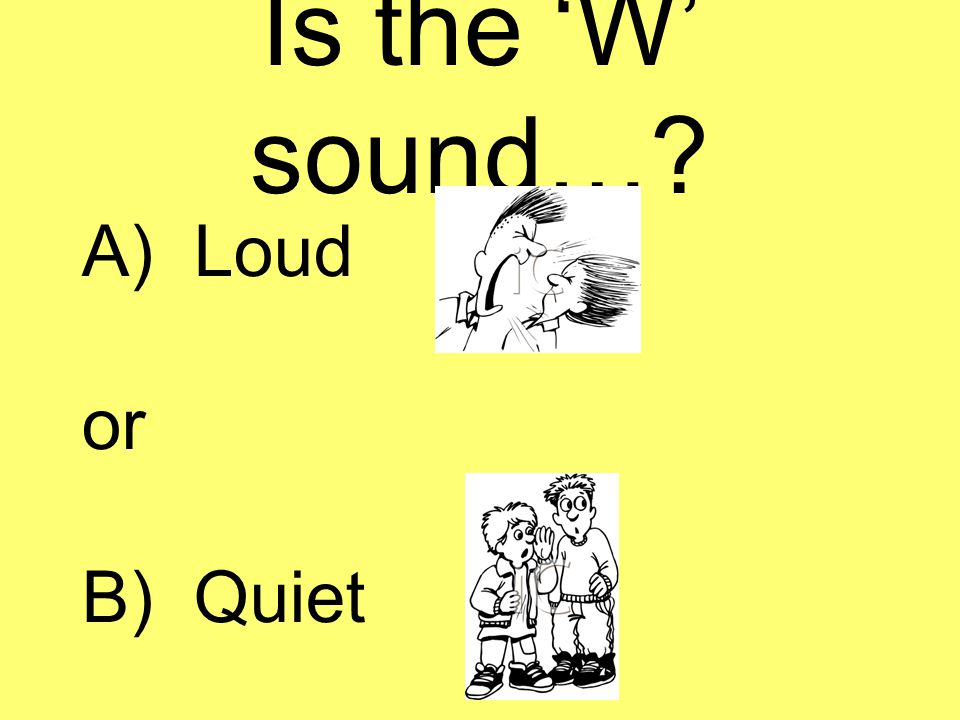 Is the 'W' sound…? A) Loud or B) Quiet