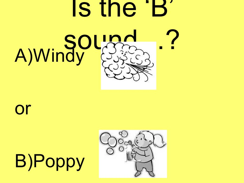 Is the 'B' sound…? A)Windy or B)Poppy