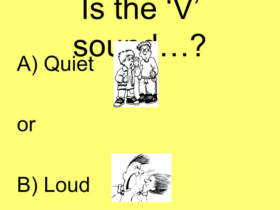 Is the 'V' sound…? A) Quiet or B) Loud