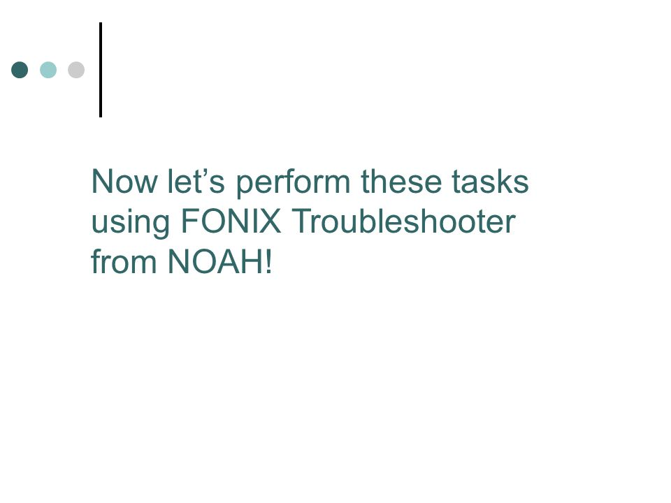 Now let's perform these tasks using FONIX Troubleshooter from NOAH!