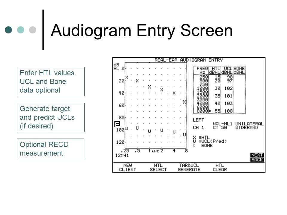 Audiogram Entry Screen Enter HTL values. UCL and Bone data optional Generate target and predict UCLs (if desired) Optional RECD measurement