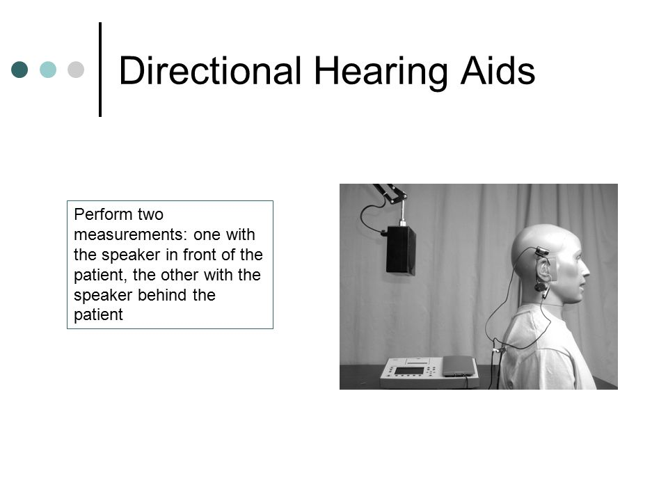 Directional Hearing Aids Perform two measurements: one with the speaker in front of the patient, the other with the speaker behind the patient