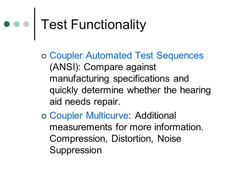 Test Functionality Coupler Automated Test Sequences (ANSI): Compare against manufacturing specifications and quickly determine whether the hearing aid needs repair.