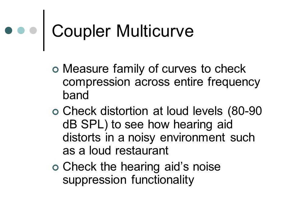 Coupler Multicurve Measure family of curves to check compression across entire frequency band Check distortion at loud levels (80-90 dB SPL) to see how hearing aid distorts in a noisy environment such as a loud restaurant Check the hearing aid's noise suppression functionality