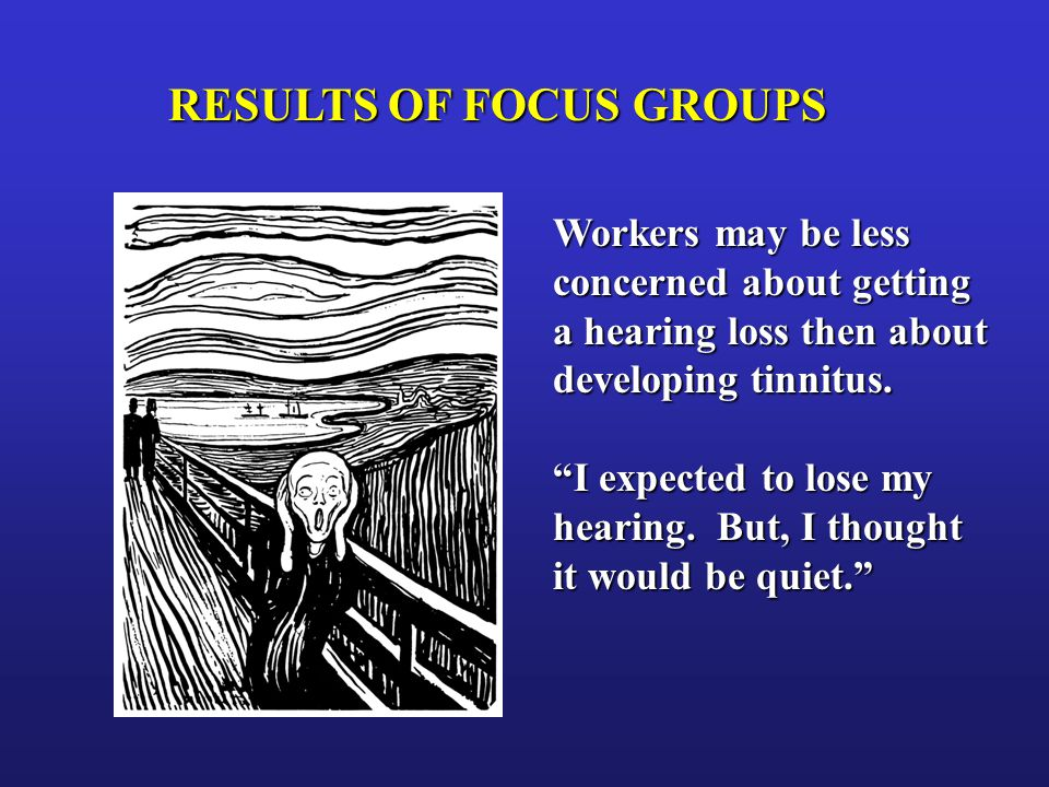 "RESULTS OF FOCUS GROUPS Workers may be less concerned about getting a hearing loss then about developing tinnitus. ""I expected to lose my hearing. But"