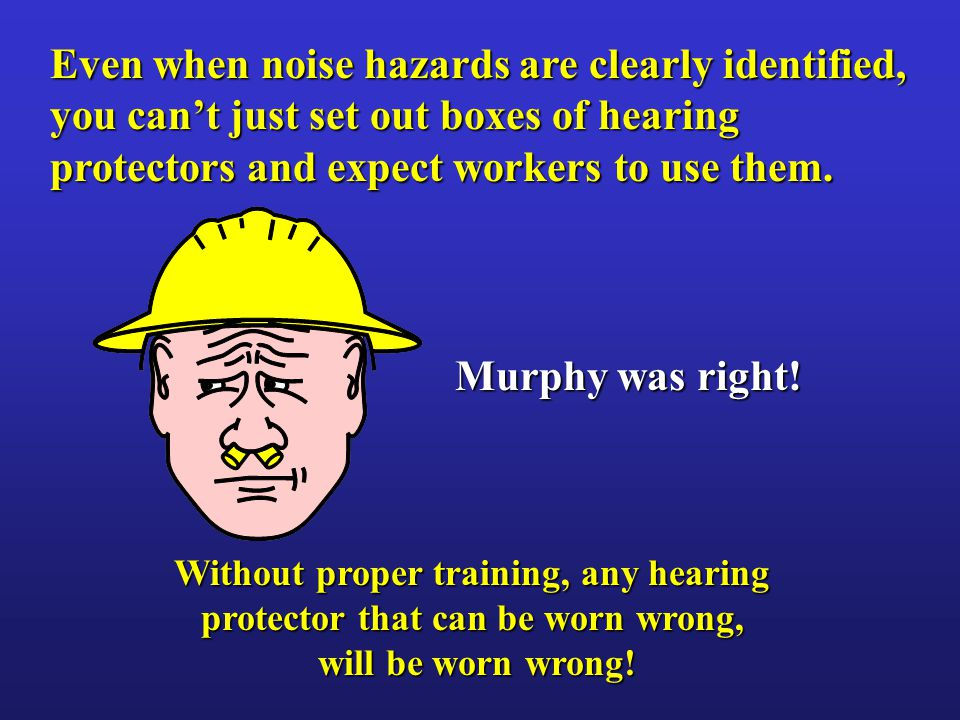 Without proper training, any hearing protector that can be worn wrong, will be worn wrong.