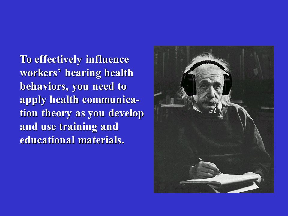 To effectively influence workers' hearing health behaviors, you need to apply health communica- tion theory as you develop and use training and educational materials.