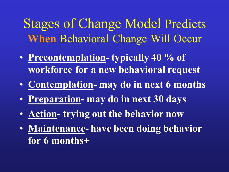 Stages of Change Model Predicts When Behavioral Change Will Occur Precontemplation- typically 40 % of workforce for a new behavioral request Contempla