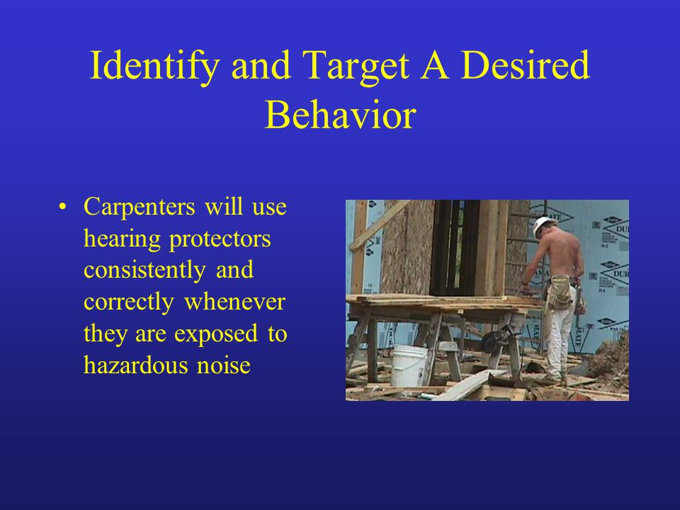 Identify and Target A Desired Behavior Carpenters will use hearing protectors consistently and correctly whenever they are exposed to hazardous noise