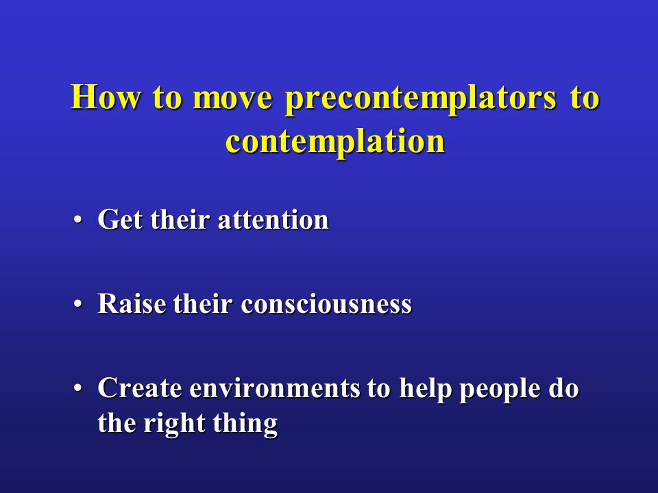 How to move precontemplators to contemplation Get their attentionGet their attention Raise their consciousnessRaise their consciousness Create environ