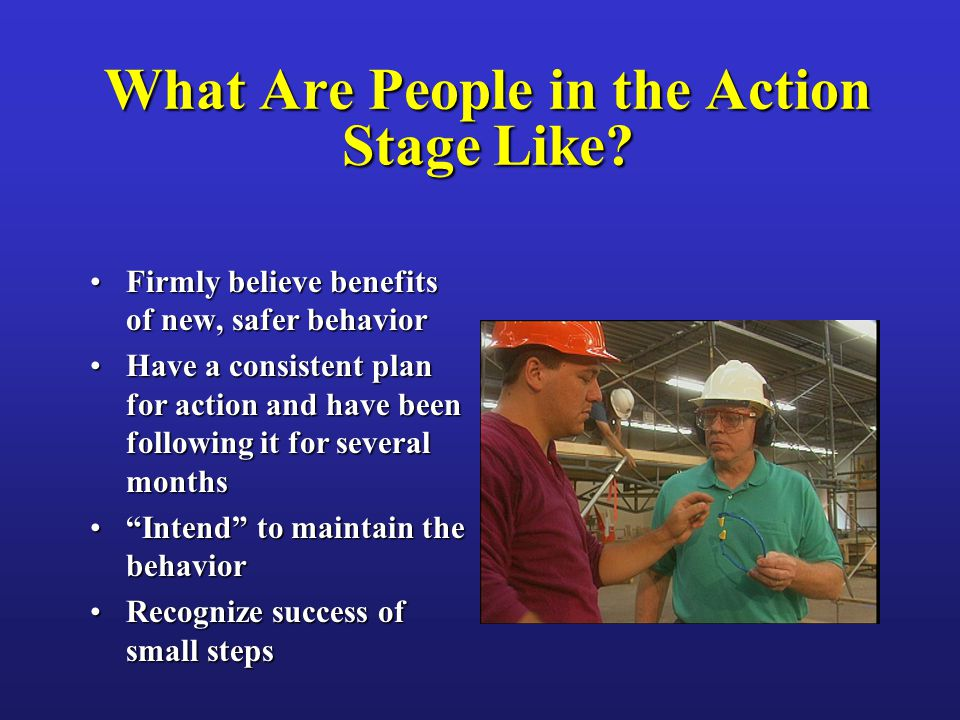 What Are People in the Action Stage Like? Firmly believe benefits of new, safer behaviorFirmly believe benefits of new, safer behavior Have a consiste