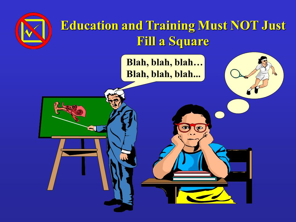 Blah, blah, blah… Blah, blah, blah... Education and Training Must NOT Just Fill a Square