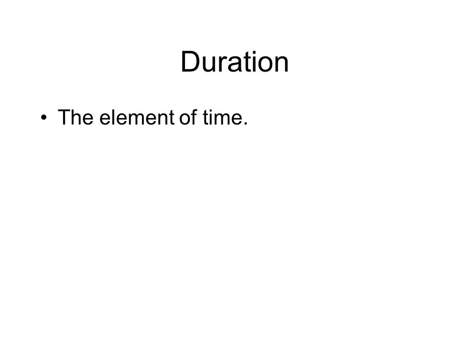 Duration The element of time.