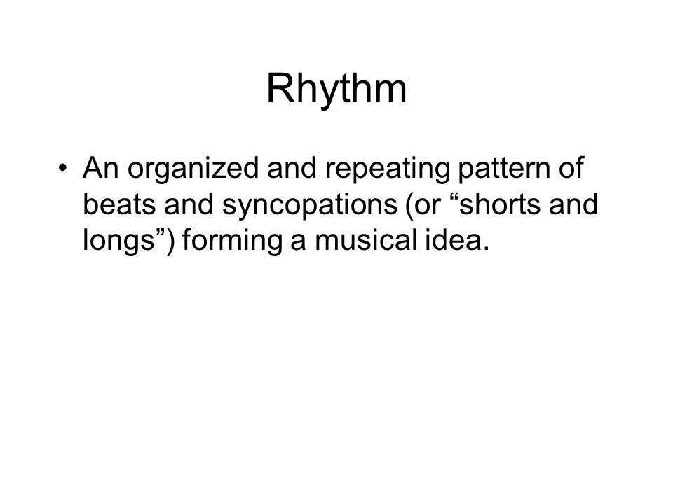 Rhythm An organized and repeating pattern of beats and syncopations (or shorts and longs ) forming a musical idea.