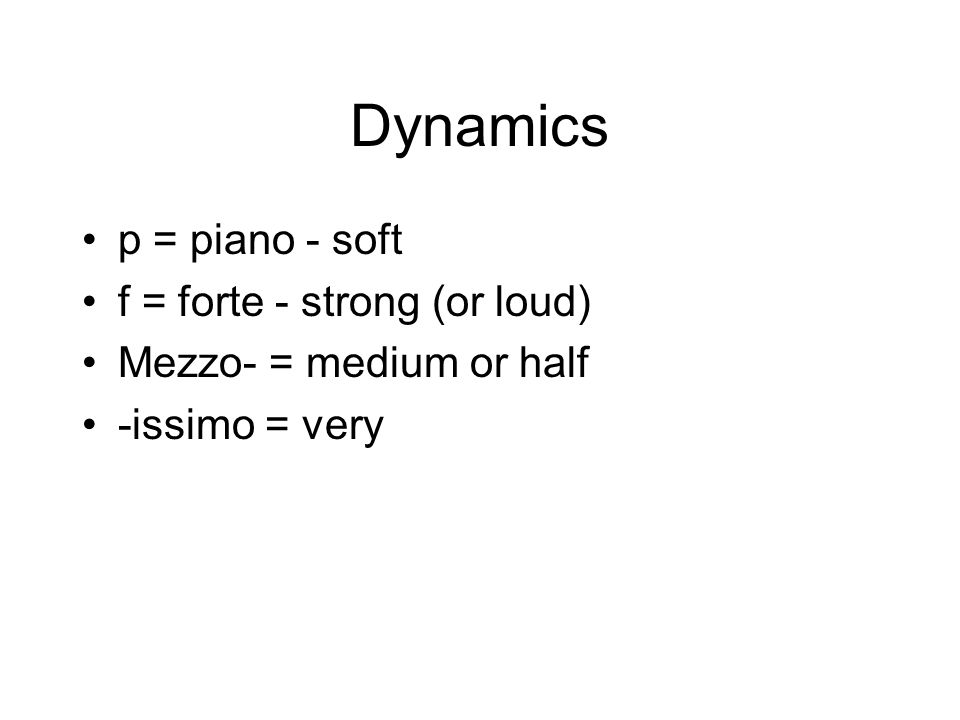 Dynamics p = piano - soft f = forte - strong (or loud) Mezzo- = medium or half -issimo = very