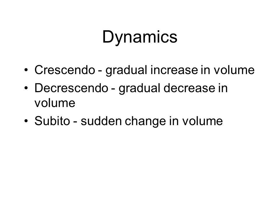 Dynamics Crescendo - gradual increase in volume Decrescendo - gradual decrease in volume Subito - sudden change in volume