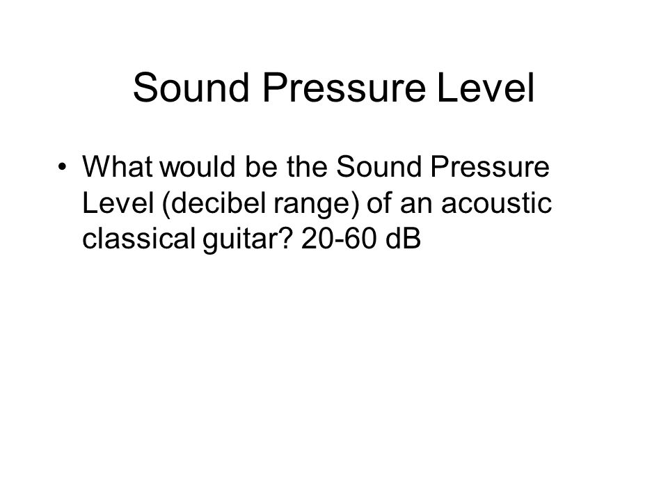 Sound Pressure Level What would be the Sound Pressure Level (decibel range) of an acoustic classical guitar.